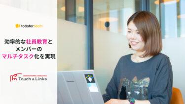 「効率的な社員教育とメンバーのマルチタスク化を実現 」:株式会社Touch&Links 様